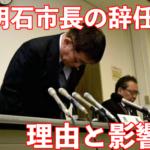 【衝撃!】明石市長が辞職の理由は?影響がすごい!