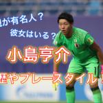 【日本代表】小島亨介のプレースタイルや経歴は?父親も有名人?彼女はいる?