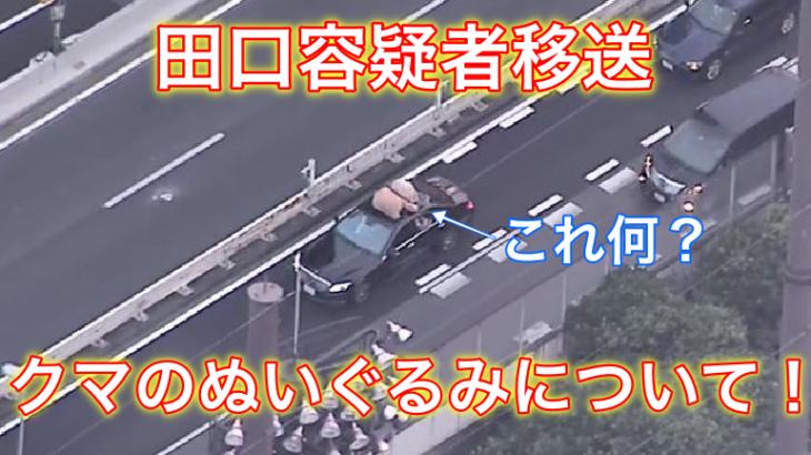 田口容疑者の移送車映像に写ったクマのぬいぐるみは何?