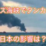 【調査!】ホルムズ海峡ってどこ?タンカーは攻撃の目的は?日本の影響は?