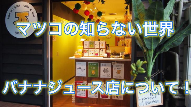 【マツコの知らない世界】野田枝里バナナジュースの場所はどこ?営業時間は?sonnabanana
