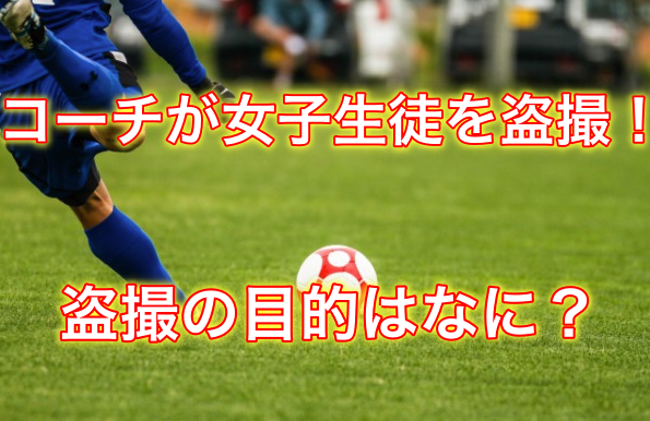 【衝撃!】女子中学生のサッカークラブでコーチが盗撮をした目的はがヤバイ!